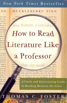 How to read literature like a professor : a lively and entertaining guide to reading between the lines by Foster, Thomas C.