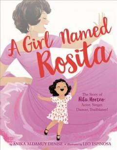 A girl named Rosita : the story of Rita Moreno : actor, singer, dancer, trailblazer! by Denise, Anika