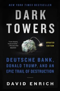 Dark towers : Deutsche Bank, Donald Trump, and an epic trail of destruction by Enrich, David