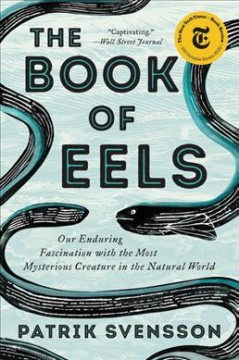 The book of eels : our enduring fascination with the most mysterious creature in the natural world by Svensson, Patrik