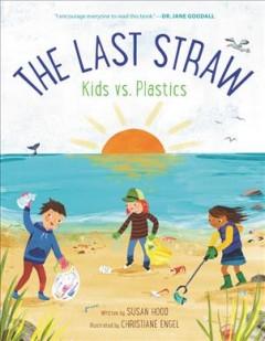 The last straw: kids vs. plastics by Hood, Susan