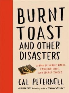 Burnt toast and other disasters : a book of heroic hacks, fabulous fixes, and secret sauces by Peternell, Cal