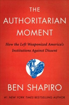The authoritarian moment : how the left weaponized America's institutions against dissent by Shapiro, Ben