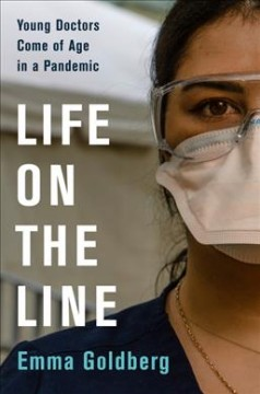 Life on the line : young doctors come of age in a pandemic by Goldberg, Emma.