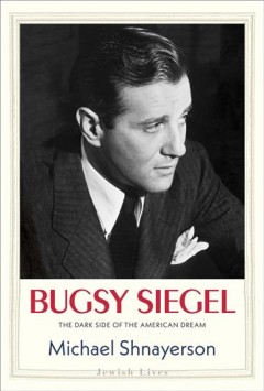 Bugsy Siegel : the dark side of the American dream by Shnayerson, Michael