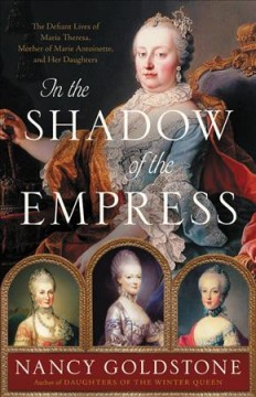 In the shadow of the empress : the defiant lives of Maria Theresa, mother of Marie Antoinette, and her daughters by Goldstone, Nancy Bazelon