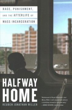 Halfway home : race, punishment, and the afterlife of mass incarceration by Miller, Reuben Jonathan