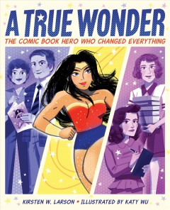 A true wonder : the comic book hero who changed everything by Larson, Kirsten W.