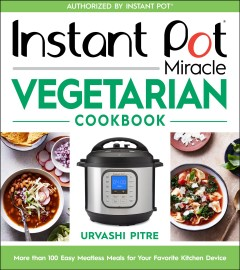 Instant pot miracle vegetarian cookbook : more than 100 easy meatless meals for your favorite kitchen device by Pitre, Urvashi