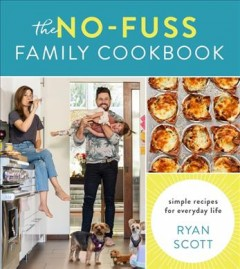 The no-fuss family cookbook : simple recipes for everyday life by Scott, Ryan  (Chef)