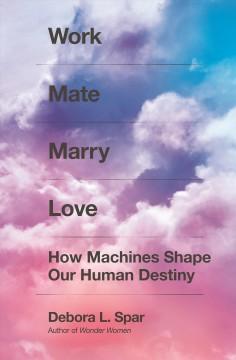 Work mate marry love : how machines shape our human destiny by Spar, Debora L.