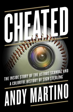 Cheated : the inside story of the Astros scandal and a colorful history of sign stealing by Martino, Andy