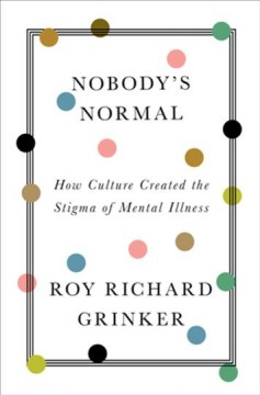 Nobody's normal : how culture created the stigma of mental illness by Grinker, Roy Richard