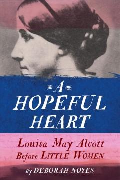 A hopeful heart : Louisa May Alcott before Little Women by Noyes, Deborah