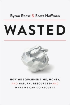 Wasted : how we squander time, money, and natural resources -- and what we can do about it by Reese, Byron