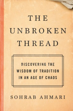 The unbroken thread : discovering the wisdom of tradition in an age of chaos by Ahmari, Sohrab