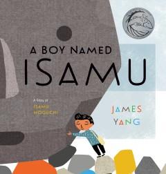 A boy named Isamu : a story of Isamu Noguchi by Yang, James