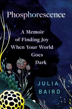 Phosphorescence : a memoir of finding joy when the world goes dark by Baird, Julia