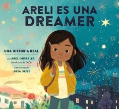 Areli Es Una Dreamer (Areli Is a Dreamer Spanish Edition): Una Historia Real Por Areli Morales, Beneficiaria de Daca by Morales, Areli