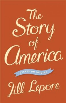 The Story of America: Essays on Origins by Lepore, Jill
