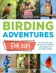 Audubon birding adventures for kids : activities and ideas for watching, feeding, and housing our feathered friends by Wolfson, Elissa