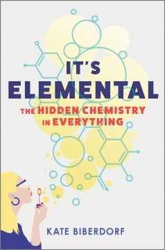 It's elemental : the hidden chemistry in everything by Biberdorf, Kate