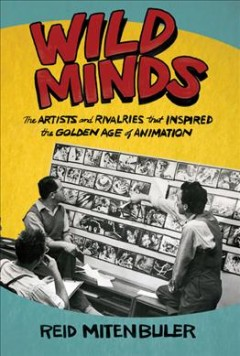 Wild minds : the artists and rivalries that inspired the golden age of animation by Mitenbuler, Reid