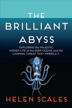 The brilliant abyss : exploring the majestic hidden life of the deep ocean and the looming threat that imperils it by Scales, Helen