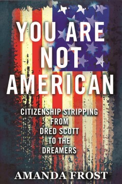 You are not American : citizenship stripping from Dred Scott to the dreamers by Frost, Amanda