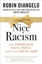 Nice racism : how progressive white people perpetuate racial harm by DiAngelo, Robin J.