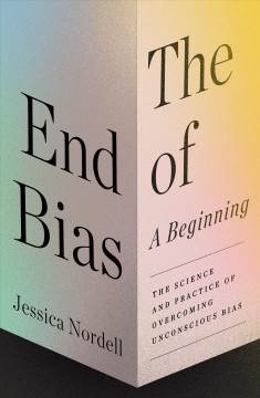 The end of bias : a beginning : the science and practice of overcoming unconscious bias by Nordell, Jessica