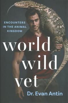 World wild vet : encounters in the animal kingdom by Antin, Evan