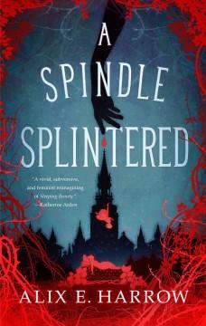 A spindle splintered by Harrow, Alix E.
