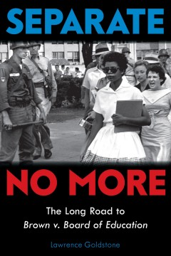 Separate no more : the long road to Brown v. Board of Education by Goldstone, Lawrence