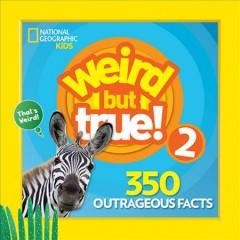 Weird but true! 2.  350 outrageous facts. by