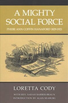 A Mighty Social Force: Phebe Ann Coffin Hanaford 1829-1921 by Seaburg, Alan L.