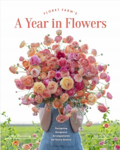 Floret Farm's a year in flowers : the essential guide to designing gorgeous arrangements for every season by Benzakein, Erin