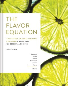 The flavor equation : the science of great cooking explained in more than 100 essential recipes by Sharma, Nik