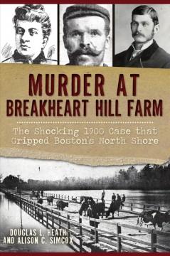 Murder at Breakheart Hill farm : the shocking 1900 case that gripped Boston's North Shore by Heath, Douglas L.