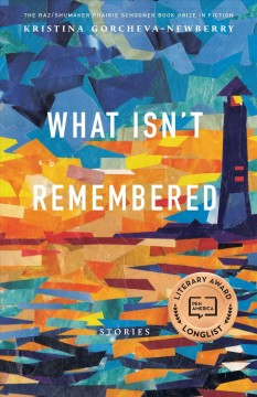 What isn't remembered; stories by Gorcheva-Newberry, Kristina.
