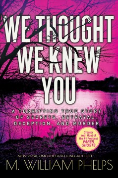 We thought we knew you : a terrifying true story of secrets, betrayal, deception, and murder by Phelps, M. William