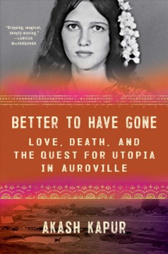 Better to have gone : love, death, and the quest for utopia in Auroville by Kapur, Akash