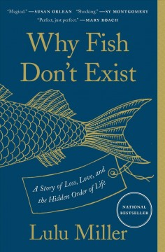 Why fish don't exist : a story of loss, love, and the hidden order of life by Miller, Lulu