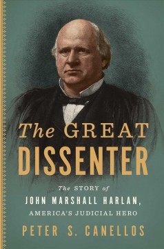 The great dissenter : the story of John Marshall Harlan, America's judicial hero by Canellos, Peter S.