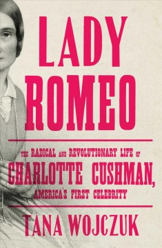 Lady Romeo: The Radical and Revolutionary Life of Charlotte Cushman, America's First Celebrity by Wojczuk, Tana