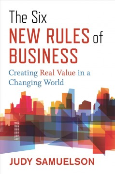 The six new rules of business : creating real value in a changing world by Samuelson, Judy