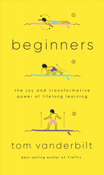 Beginners : the joy and transformative power of lifelong learning by Vanderbilt, Tom