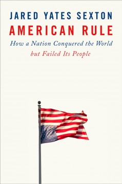 American rule : how a nation conquered the world but failed its people by Sexton, Jared