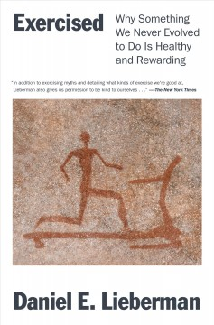 Exercised : why something we never evolved to do is healthy and rewarding by Lieberman, Daniel