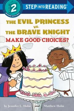The Evil Princess vs. the Brave Knight make good choices? by Holm, Jennifer L.